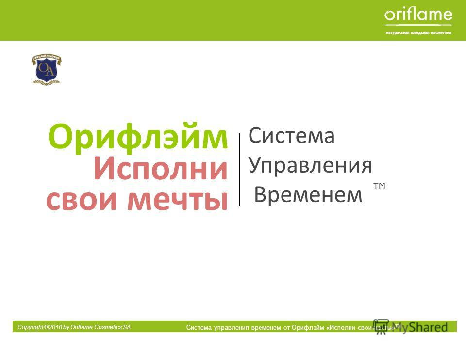 Copyright ©2010 by Oriflame Cosmetics SA Система управления временем от Орифлэйм «Исполни свои мечты» ТМ Орифлэйм Исполни свои мечты TM Система Управления Временем