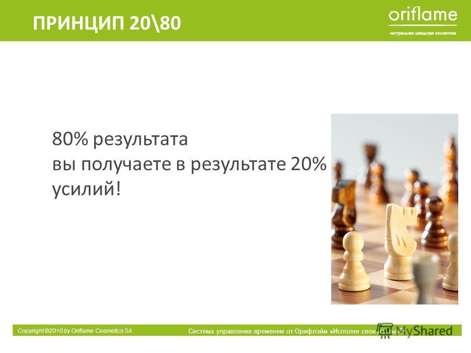 Copyright ©2010 by Oriflame Cosmetics SA Система управления временем от Орифлэйм «Исполни свои мечты» ТМ 80% результата вы получаете в результате 20% усилий! ПРИНЦИП 20\80