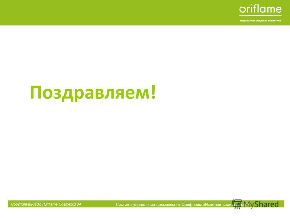 Copyright ©2010 by Oriflame Cosmetics SA Система управления временем от Орифлэйм «Исполни свои мечты» ТМ Поздравляем!