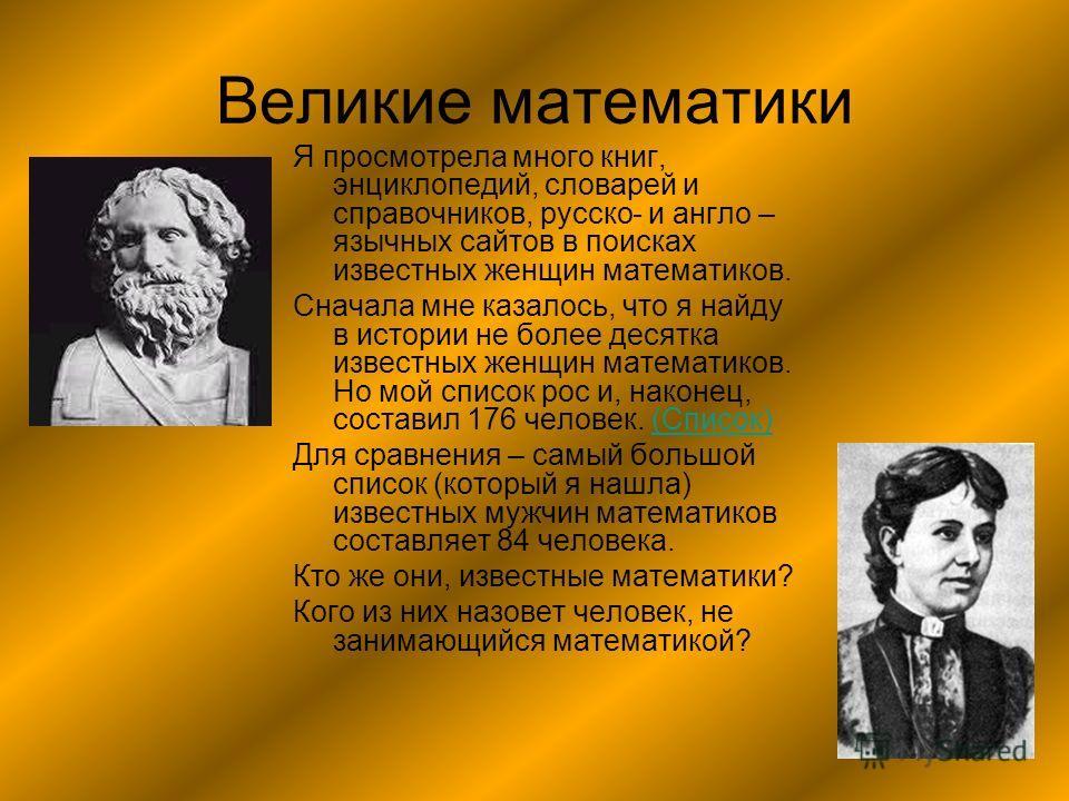 Великие математики Я просмотрела много книг, энциклопедий, словарей и справочников, русско- и англо – язычных сайтов в поисках известных женщин математиков. Сначала мне казалось, что я найду в истории не более десятка известных женщин математиков. Но