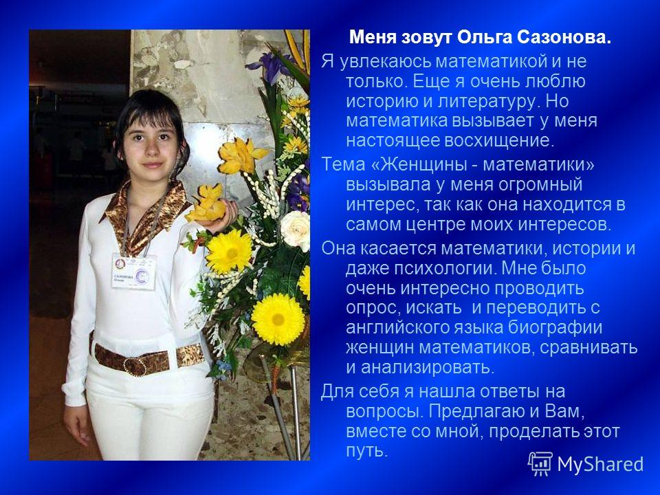 Меня зовут Ольга Сазонова. Я увлекаюсь математикой и не только. Еще я очень люблю историю и литературу. Но математика вызывает у меня настоящее восхищение. Тема «Женщины - математики» вызывала у меня огромный интерес, так как она находится в самом це