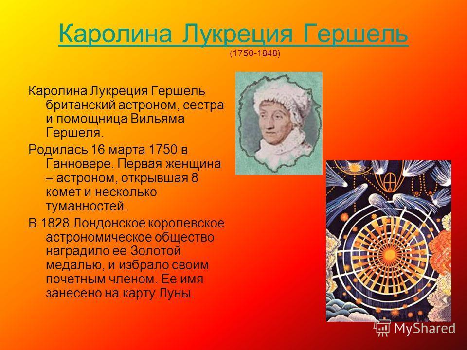 Каролина Лукреция Гершель Каролина Лукреция Гершель (1750-1848) Каролина Лукреция Гершель британский астроном, сестра и помощница Вильяма Гершеля. Родилась 16 марта 1750 в Ганновере. Первая женщина – астроном, открывшая 8 комет и несколько туманносте