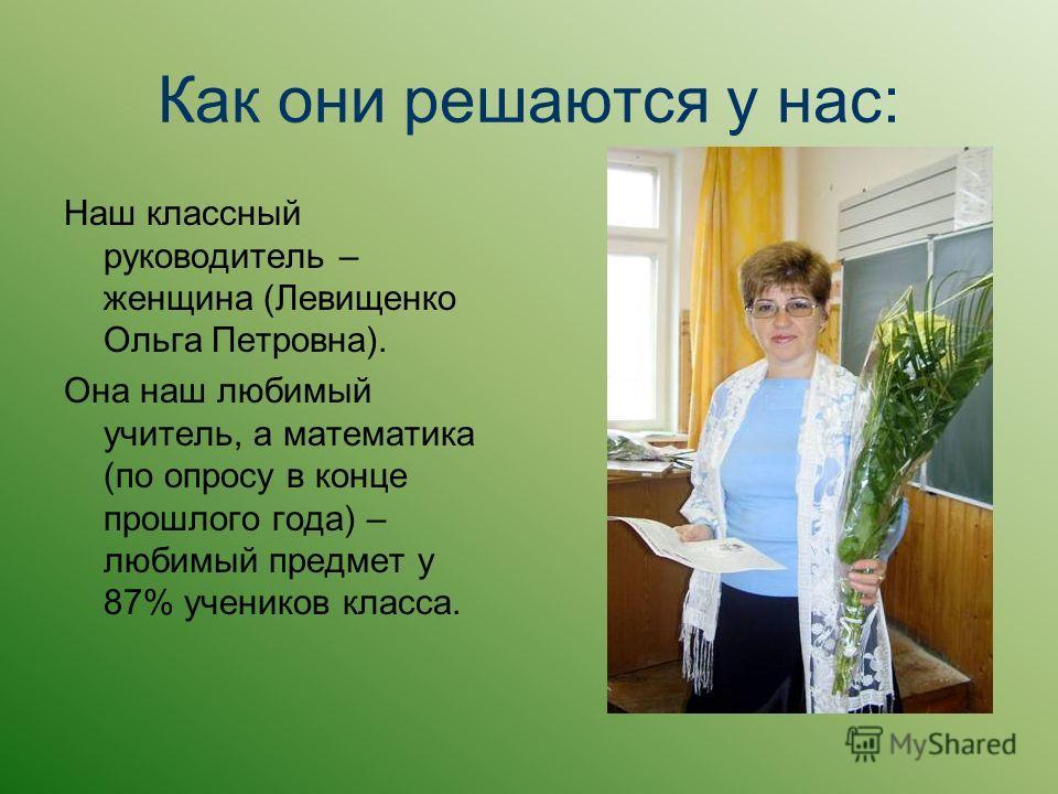 Как они решаются у нас: Наш классный руководитель – женщина (Левищенко Ольга Петровна). Она наш любимый учитель, а математика (по опросу в конце прошлого года) – любимый предмет у 87% учеников класса.