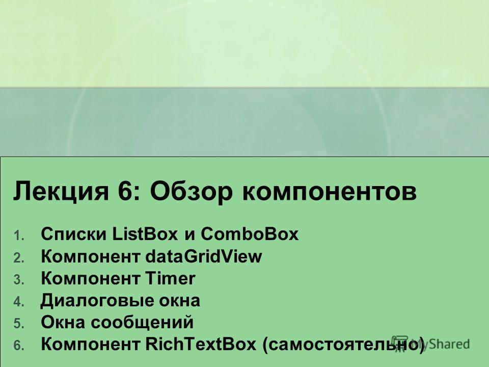 Лекция 6: Обзор компонентов 1. Списки ListBox и ComboBox 2. Компонент dataGridView 3. Компонент Timer 4. Диалоговые окна 5. Окна сообщений 6. Компонент RichTextBox (самостоятельно)