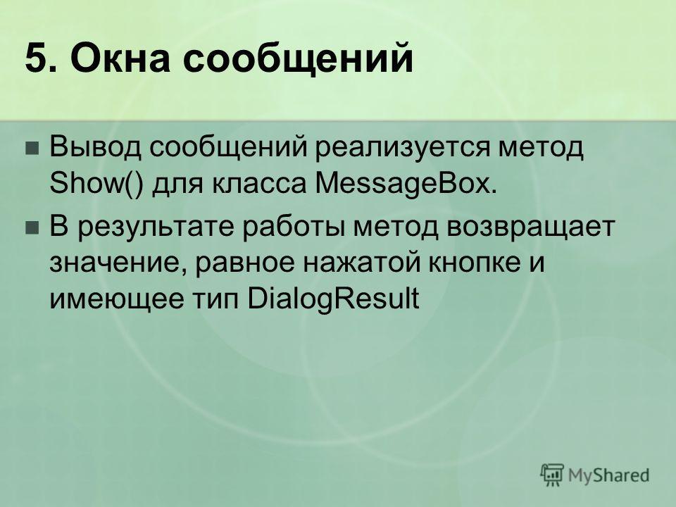 5. Окна сообщений Вывод сообщений реализуется метод Show() для класса MessageBox. В результате работы метод возвращает значение, равное нажатой кнопке и имеющее тип DialogResult
