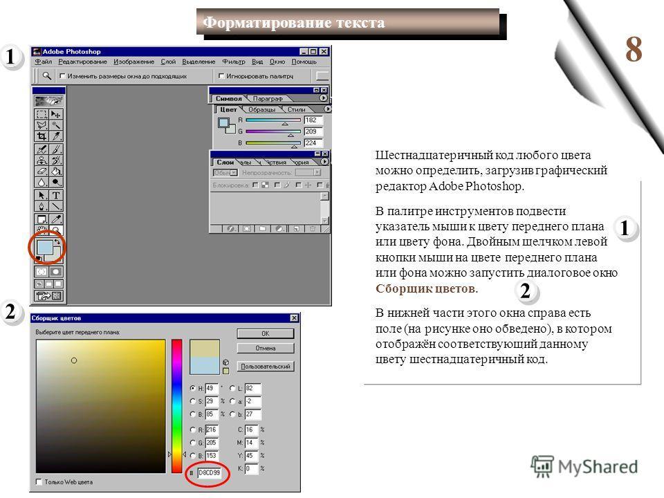 8 Шестнадцатеричный код любого цвета можно определить, загрузив графический редактор Adobe Photoshop. В палитре инструментов подвести указатель мыши к цвету переднего плана или цвету фона. Двойным щелчком левой кнопки мыши на цвете переднего плана ил
