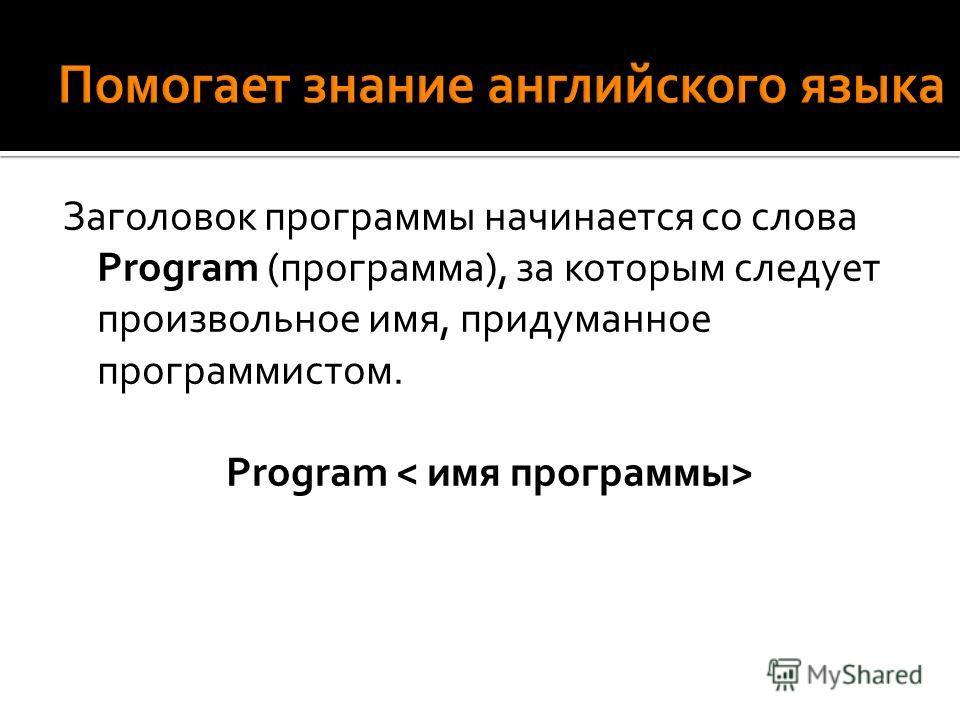Заголовок программы начинается со слова Program (программа), за которым следует произвольное имя, придуманное программистом. Program