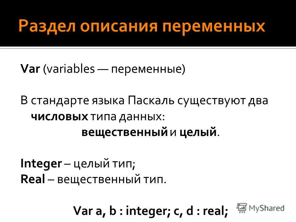 Var (variables переменные) В стандарте языка Паскаль существуют два числовых типа данных: вещественный и целый. Integer – целый тип; Real – вещественный тип. Var a, b : integer; с, d : real;