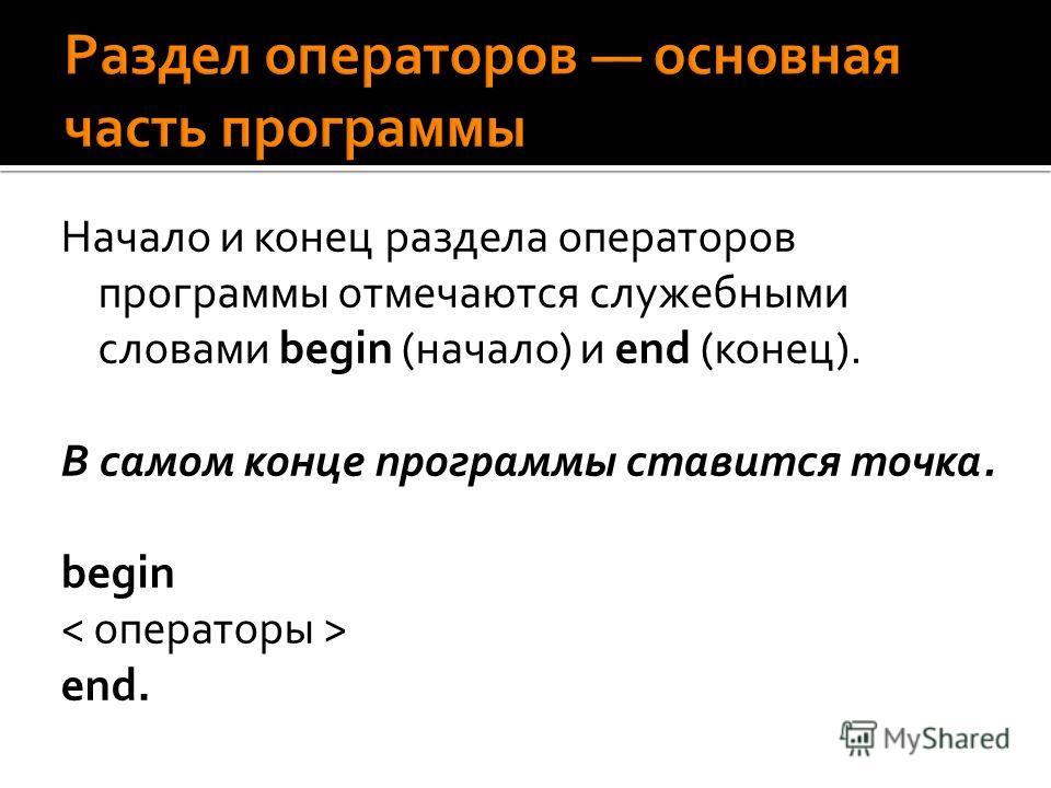 Начало и конец раздела операторов программы отмечаются служебными словами begin (начало) и end (конец). В самом конце программы ставится точка. begin end.