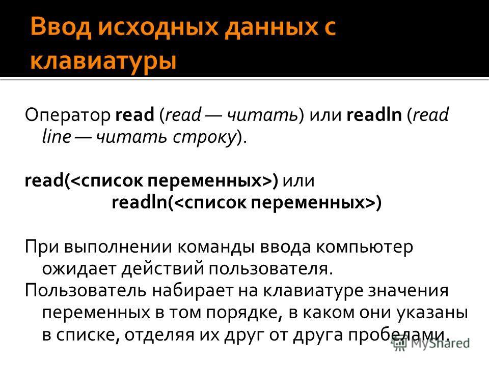 Оператор read (read читать) или readln (read line читать строку). read( ) или readln( ) При выполнении команды ввода компьютер ожидает действий пользователя. Пользователь набирает на клавиатуре значения переменных в том порядке, в каком они указаны в