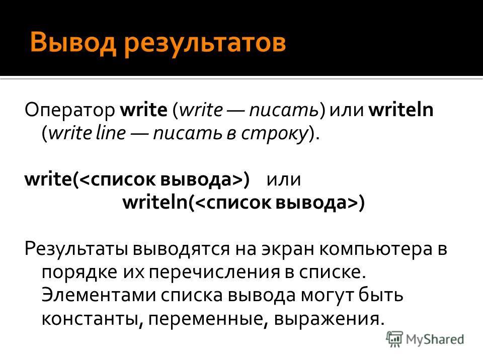 Оператор write (write писать) или writeln (write line писать в строку). write( ) или writeln( ) Результаты выводятся на экран компьютера в порядке их перечисления в списке. Элементами списка вывода могут быть константы, переменные, выражения.
