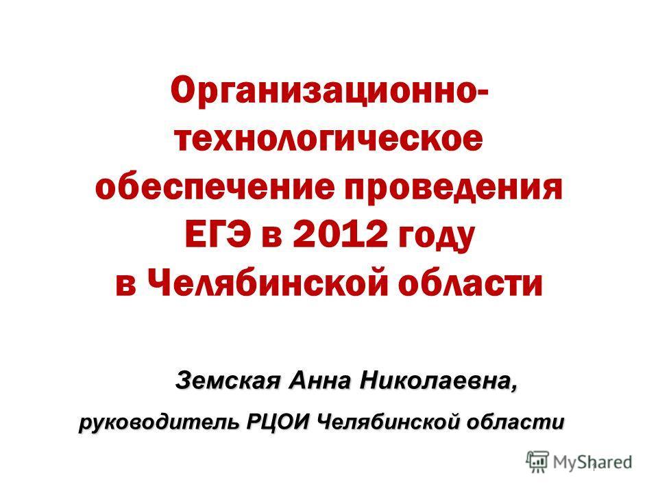 Земская Анна Николаевна, руководитель РЦОИ Челябинской области 1 Организационно- технологическое обеспечение проведения ЕГЭ в 2012 году в Челябинской области