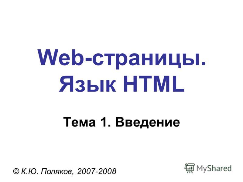 Web-страницы. Язык HTML © К.Ю. Поляков, 2007-2008 Тема 1. Введение