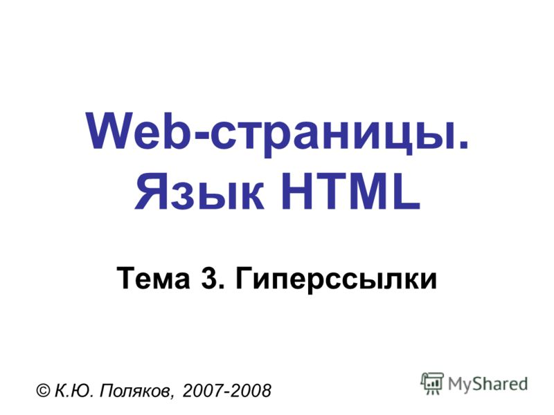 Web-страницы. Язык HTML © К.Ю. Поляков, 2007-2008 Тема 3. Гиперссылки