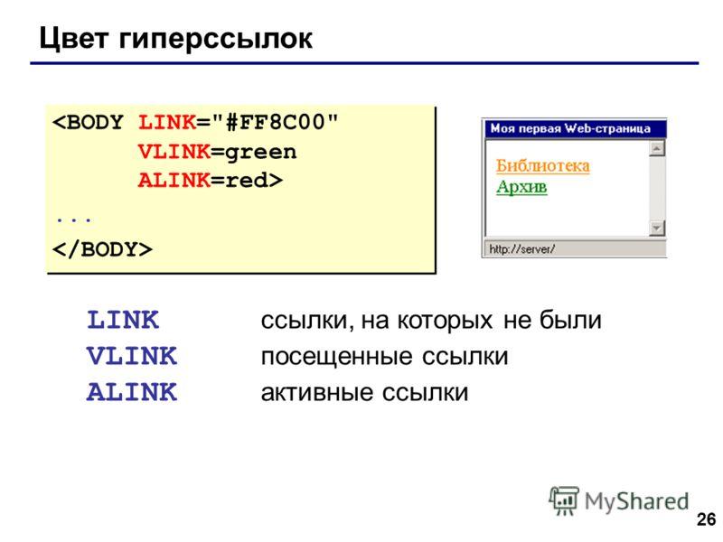 26 Цвет гиперссылок...... LINK ссылки, на которых не были VLINK посещенные ссылки ALINK активные ссылки