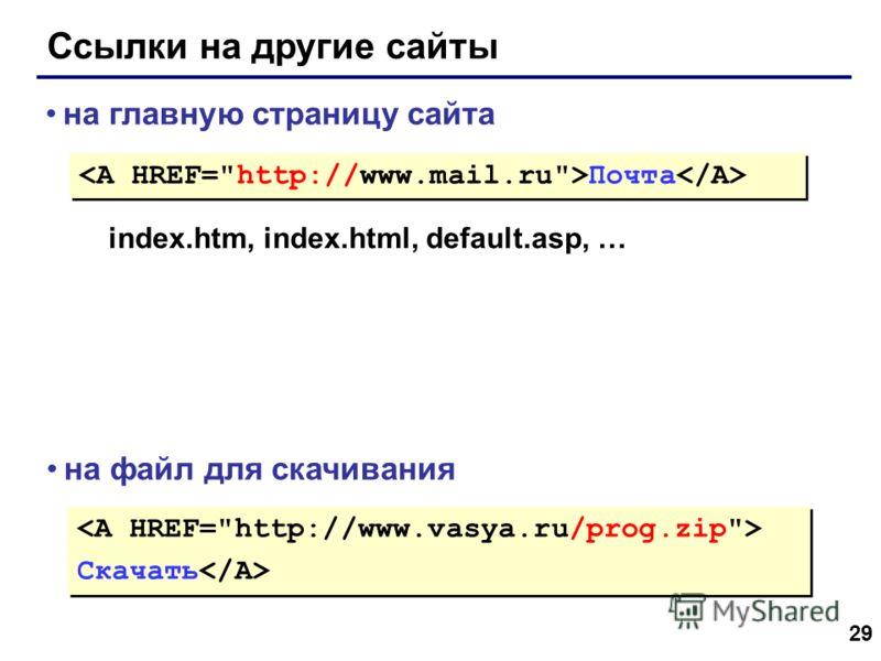 29 Ссылки на другие сайты Почта на главную страницу сайта index.htm, index.html, default.asp, … на файл для скачивания Скачать Скачать