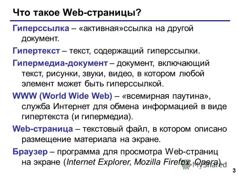 3 Что такое Web-страницы? Гиперссылка – «активная»ссылка на другой документ. Гипертекст – текст, содержащий гиперссылки. Гипермедиа-документ – документ, включающий текст, рисунки, звуки, видео, в котором любой элемент может быть гиперссылкой. WWW (Wo