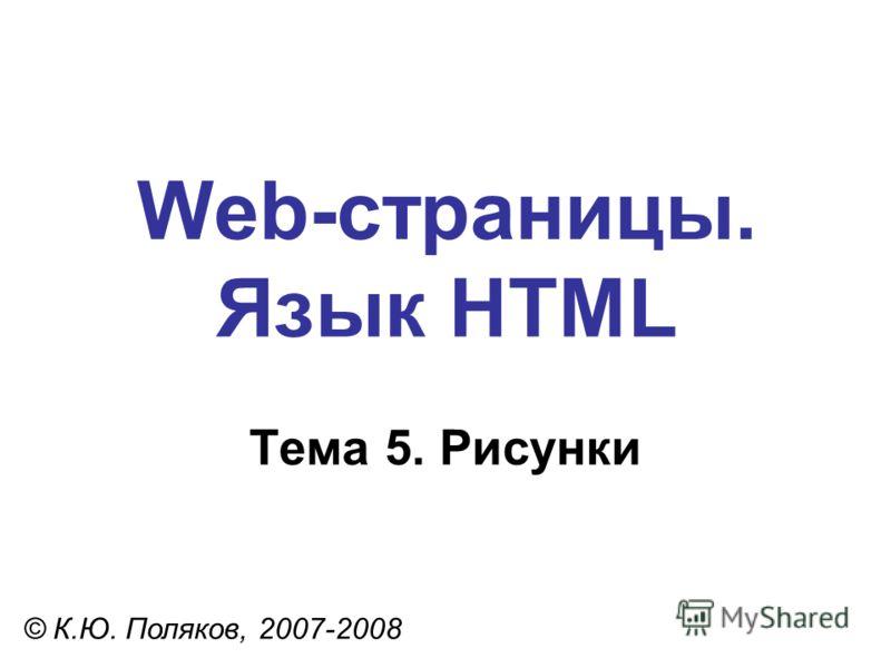 Web-страницы. Язык HTML © К.Ю. Поляков, 2007-2008 Тема 5. Рисунки