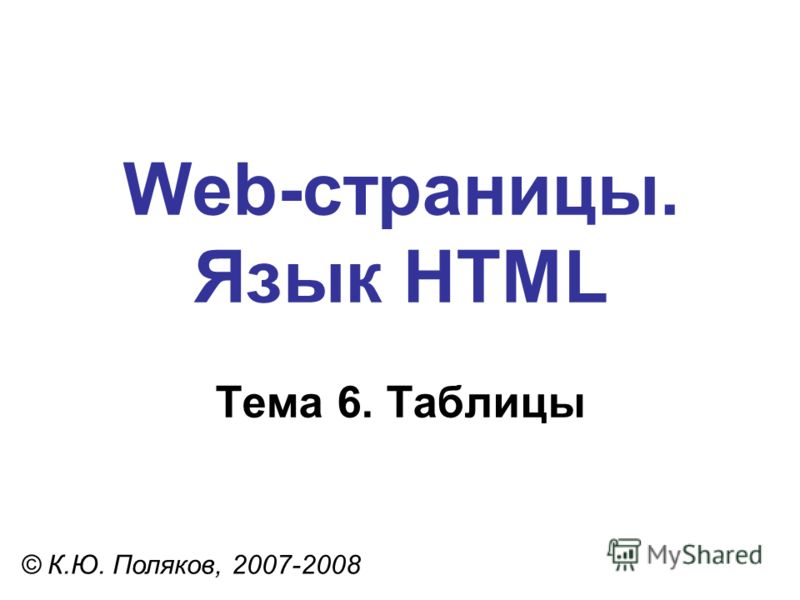 Web-страницы. Язык HTML © К.Ю. Поляков, 2007-2008 Тема 6. Таблицы