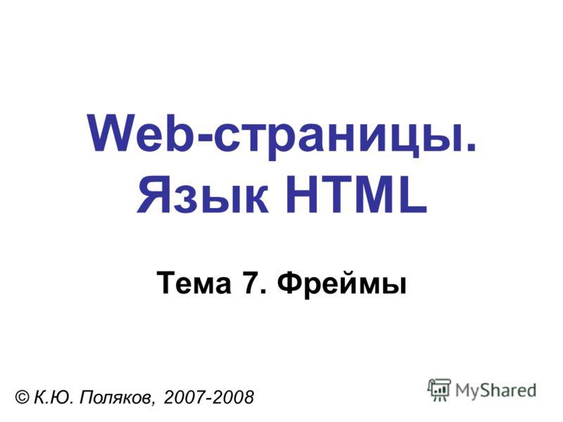 Web-страницы. Язык HTML © К.Ю. Поляков, 2007-2008 Тема 7. Фреймы