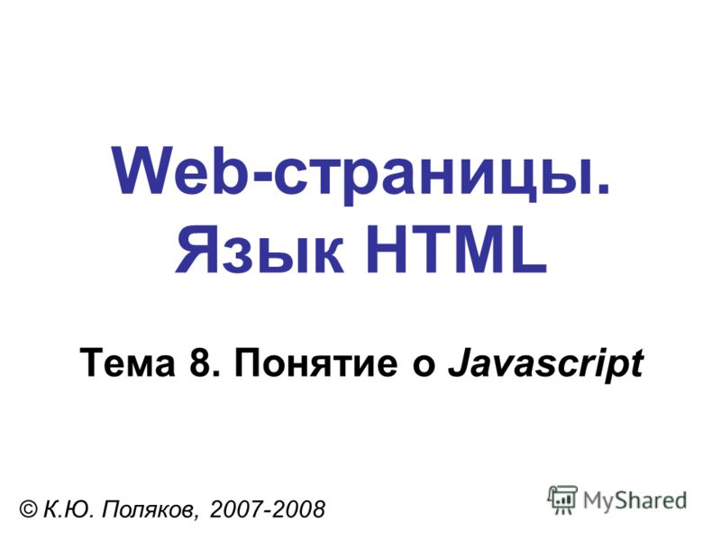 Web-страницы. Язык HTML © К.Ю. Поляков, 2007-2008 Тема 8. Понятие о Javascript