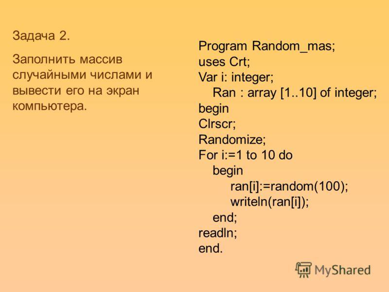 Program Random_mas; uses Crt; Var i: integer; Ran : array [1..10] of integer; begin Clrscr; Randomize; For i:=1 to 10 do begin ran[i]:=random(100); writeln(ran[i]); end; readln; end. Задача 2. Заполнить массив случайными числами и вывести его на экра