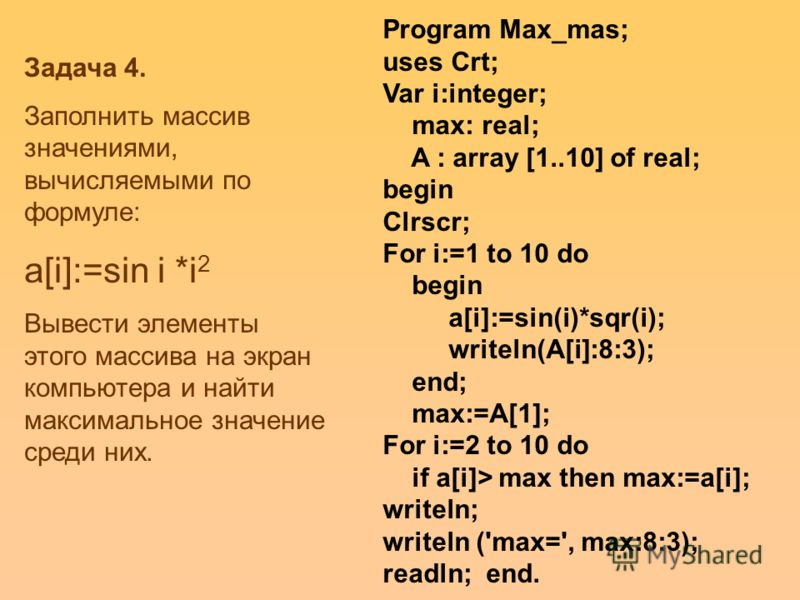 Program Max_mas; uses Crt; Var i:integer; max: real; A : array [1..10] of real; begin Clrscr; For i:=1 to 10 do begin a[i]:=sin(i)*sqr(i); writeln(A[i]:8:3); end; max:=A[1]; For i:=2 to 10 do if a[i]> max then max:=a[i]; writeln; writeln ('max=', max