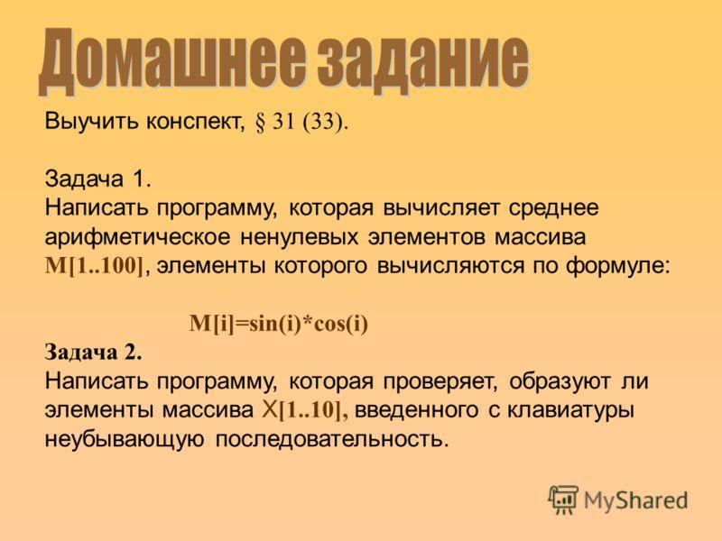 Выучить конспект, § 31 (33). Задача 1. Написать программу, которая вычисляет среднее арифметическое ненулевых элементов массива М[1..100], элементы которого вычисляются по формуле: М[i]=sin(i)*cos(i) Задача 2. Написать программу, которая проверяет, о