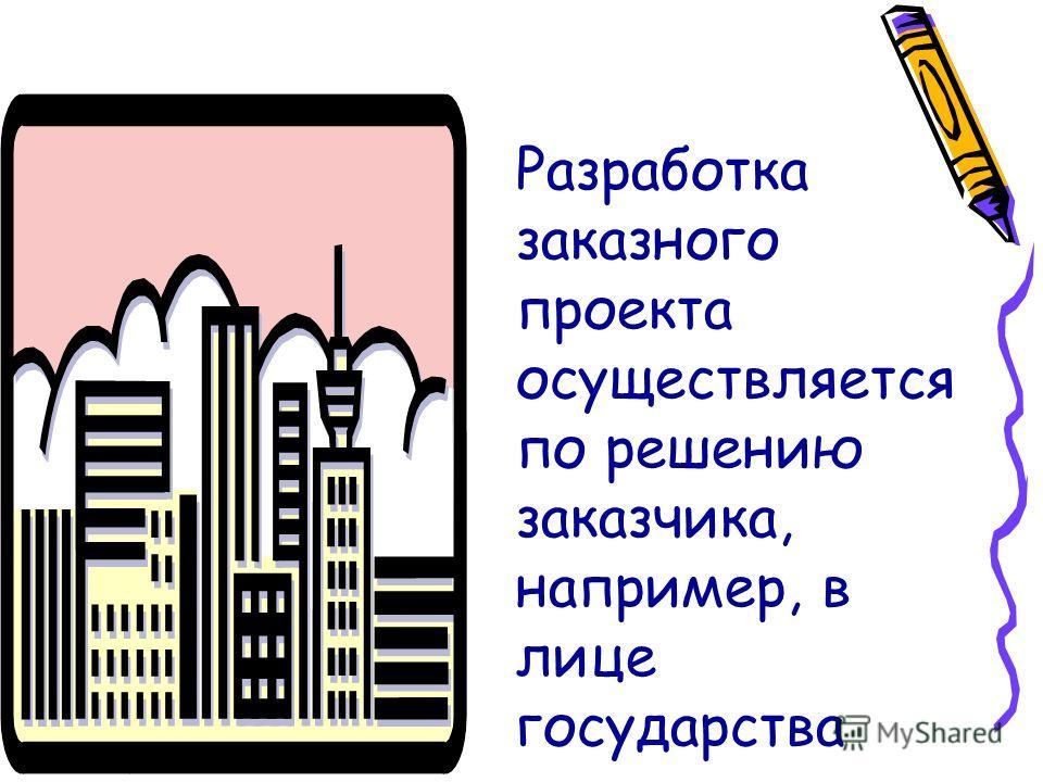 Разработка заказного проекта осуществляется по решению заказчика, например, в лице государства