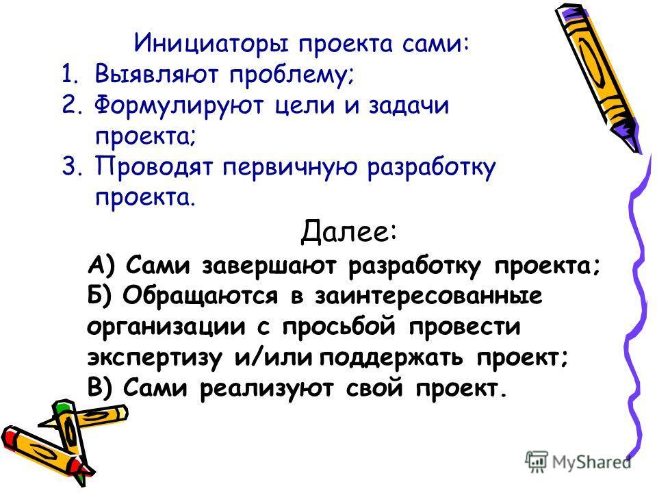 Инициаторы проекта сами: 1.Выявляют проблему; 2.Формулируют цели и задачи проекта; 3.Проводят первичную разработку проекта. Далее: А) Сами завершают разработку проекта; Б) Обращаются в заинтересованные организации с просьбой провести экспертизу и/или