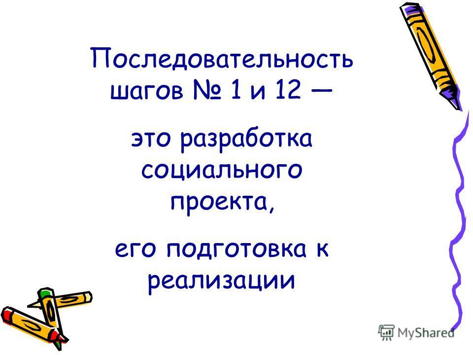 Последовательность шагов 1 и 12 это разработка социального проекта, его подготовка к реализации
