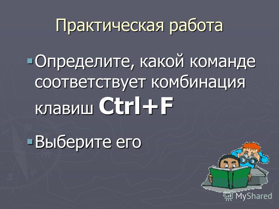 Практическая работа Определите, какой команде соответствует комбинация клавиш Ctrl+F Определите, какой команде соответствует комбинация клавиш Ctrl+F Выберите его Выберите его