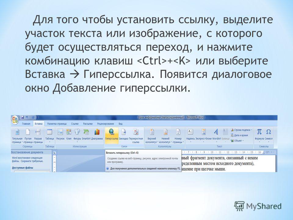 Для того чтобы установить ссылку, выделите участок текста или изображение, с которого будет осуществляться переход, и нажмите комбинацию клавиш + или выберите Вставка Гиперссылка. Появится диалоговое окно Добавление гиперссылки.