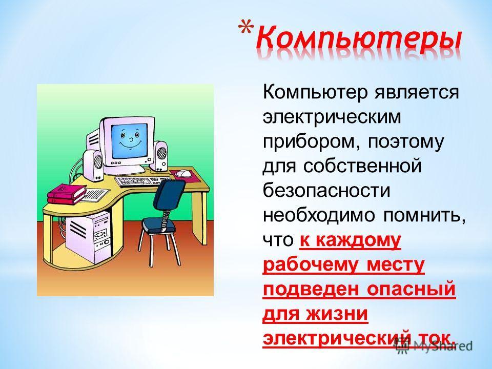Компьютер является электрическим прибором, поэтому для собственной безопасности необходимо помнить, что к каждому рабочему месту подведен опасный для жизни электрический ток.