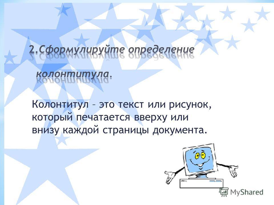 Колонтитул – это текст или рисунок, который печатается вверху или внизу каждой страницы документа.