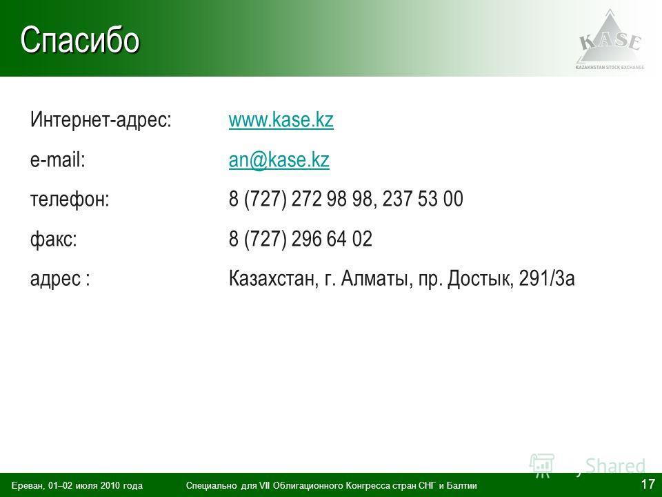 Ереван, 01–02 июля 2010 годаСпециально для VII Облигационного Конгресса стран СНГ и Балтии 17Спасибо Интернет-адрес:www.kase.kzwww.kase.kz e-mail: an@kase.kzan@kase.kz телефон: 8 (727) 272 98 98, 237 53 00 факс: 8 (727) 296 64 02 адрес :Казахстан, г.