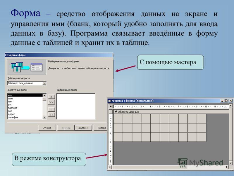 Форма – средство отображения данных на экране и управления ими (бланк, который удобно заполнять для ввода данных в базу). Программа связывает введённые в форму данные с таблицей и хранит их в таблице. С помощью мастера В режиме конструктора