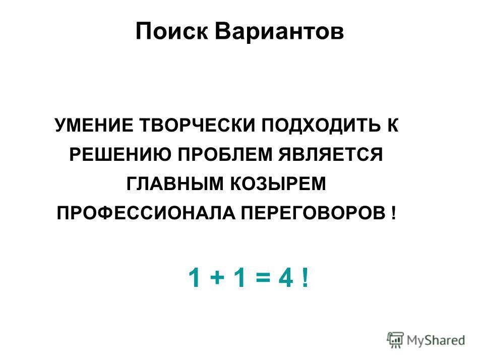 УМЕНИЕ ТВОРЧЕСКИ ПОДХОДИТЬ К РЕШЕНИЮ ПРОБЛЕМ ЯВЛЯЕТСЯ ГЛАВНЫМ КОЗЫРЕМ ПРОФЕССИОНАЛА ПЕРЕГОВОРОВ ! Поиск Вариантов 1 + 1 = 4 !