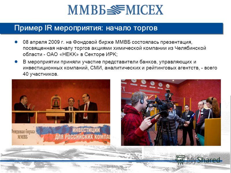 Пример IR мероприятия: начало торгов 08 апреля 2009 г. на Фондовой бирже ММВБ состоялась презентация, посвященная началу торгов акциями химической компании из Челябинской области - ОАО «НЕКК» в Секторе ИРК; В мероприятии приняли участие представители