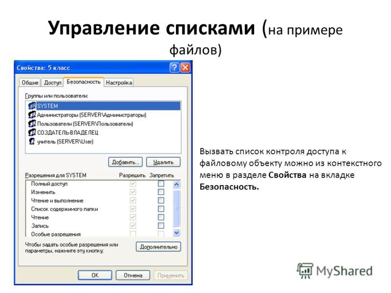 Управление списками ( на примере файлов) Вызвать список контроля доступа к файловому объекту можно из контекстного меню в разделе Свойства на вкладке Безопасность.