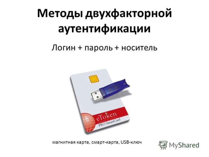 Методы двухфакторной аутентификации Логин + пароль + носитель магнитная карта, смарт-карта, USB-ключ