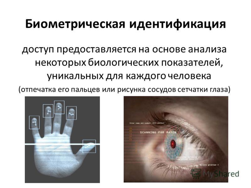 Биометрическая идентификация доступ предоставляется на основе анализа некоторых биологических показателей, уникальных для каждого человека (отпечатка его пальцев или рисунка сосудов сетчатки глаза)