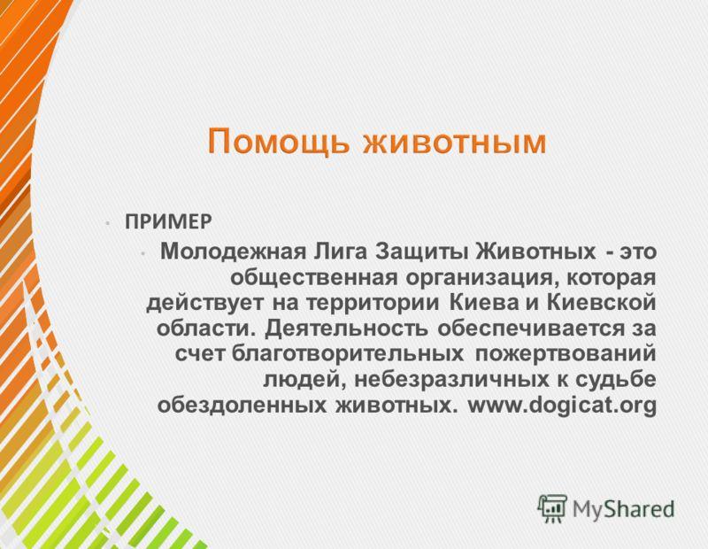 ПРИМЕР Молодежная Лига Защиты Животных - это общественная организация, которая действует на территории Киева и Киевской области. Деятельность обеспечивается за счет благотворительных пожертвований людей, небезразличных к судьбе обездоленных животных.