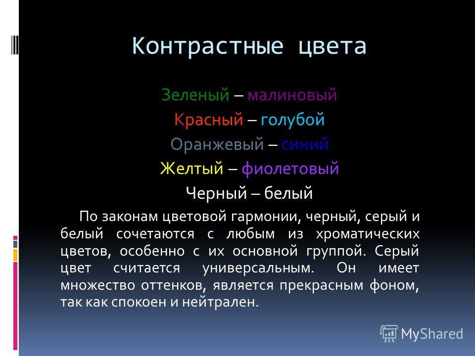 Контрастные цвета Зеленый – малиновый Красный – голубой Оранжевый – синий Желтый – фиолетовый Черный – белый По законам цветовой гармонии, черный, серый и белый сочетаются с любым из хроматических цветов, особенно с их основной группой. Серый цвет сч
