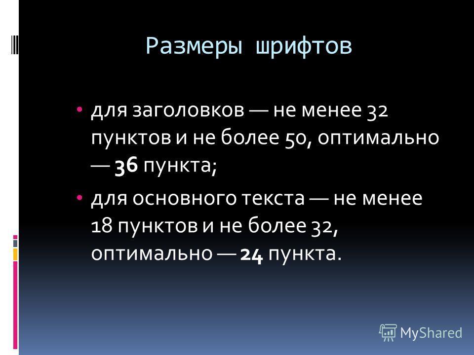 Размеры шрифтов для заголовков не менее 32 пунктов и не более 50, оптимально 36 пункта; для основного текста не менее 18 пунктов и не более 32, оптимально 24 пункта.