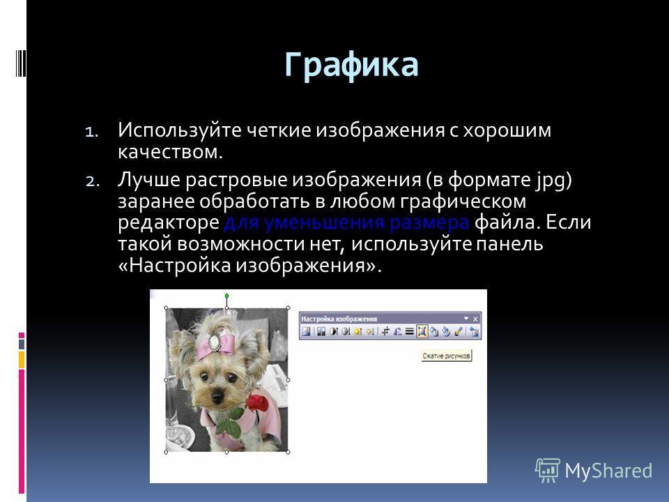 Графика 1. Используйте четкие изображения с хорошим качеством. 2. Лучше растровые изображения (в формате jpg) заранее обработать в любом графическом редакторе для уменьшения размера файла. Если такой возможности нет, используйте панель «Настройка изо
