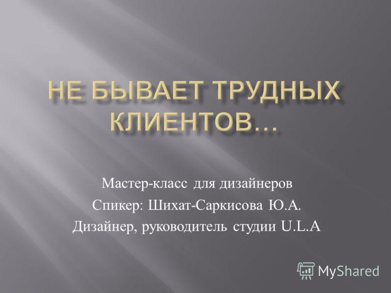 Мастер - класс для дизайнеров Спикер : Шихат - Саркисова Ю. А. Дизайнер, руководитель студии U.L.A