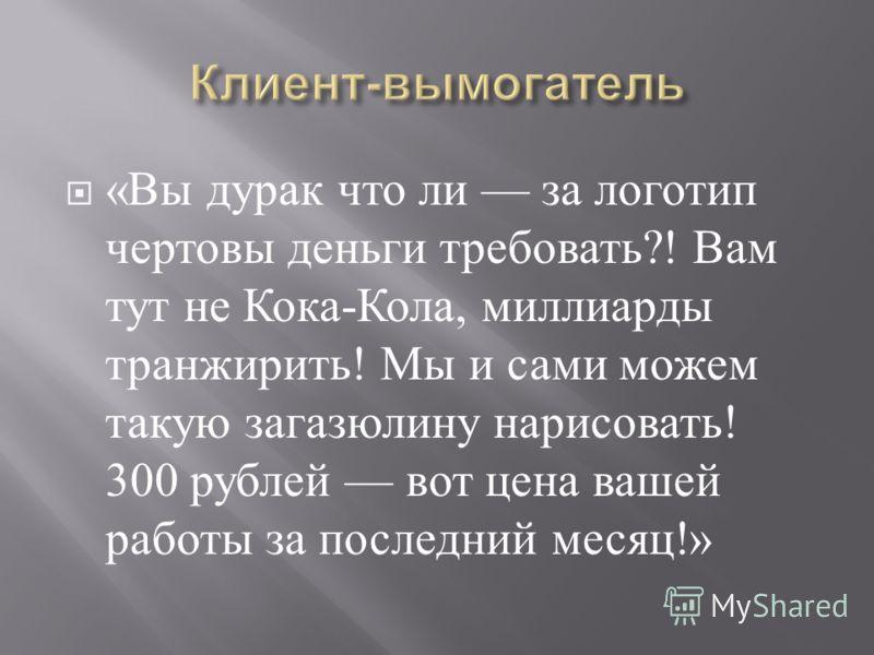 « Вы дурак что ли за логотип чертовы деньги требовать ?! Вам тут не Кока - Кола, миллиарды транжирить ! Мы и сами можем такую загазюлину нарисовать ! 300 рублей вот цена вашей работы за последний месяц !»