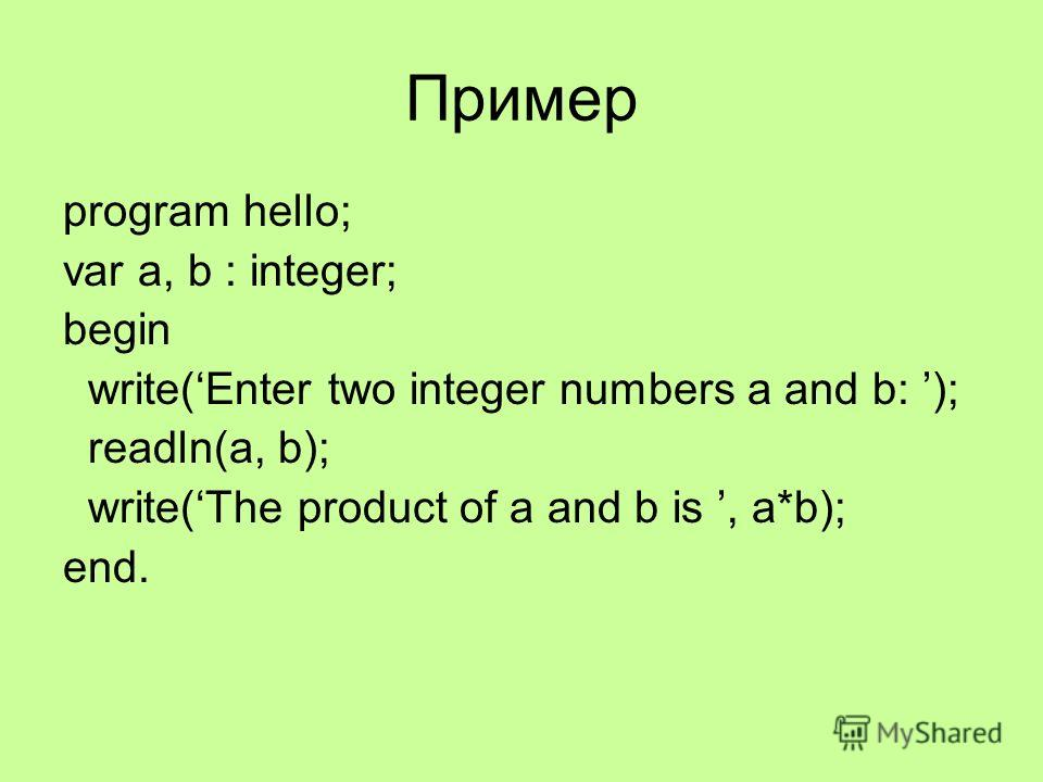 Пример program hello; var a, b : integer; begin write(Enter two integer numbers a and b: ); readln(a, b); write(The product of a and b is, a*b); end.