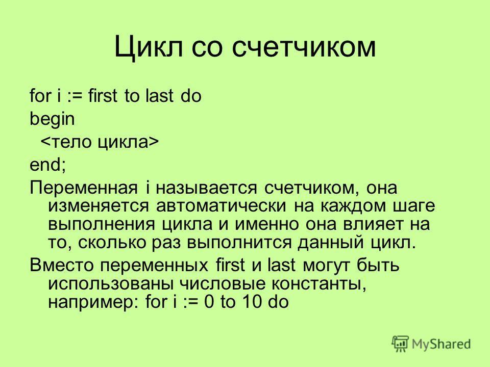 for i := first to last do begin end; Переменная i называется счетчиком, она изменяется автоматически на каждом шаге выполнения цикла и именно она влияет на то, сколько раз выполнится данный цикл. Вместо переменных first и last могут быть использованы
